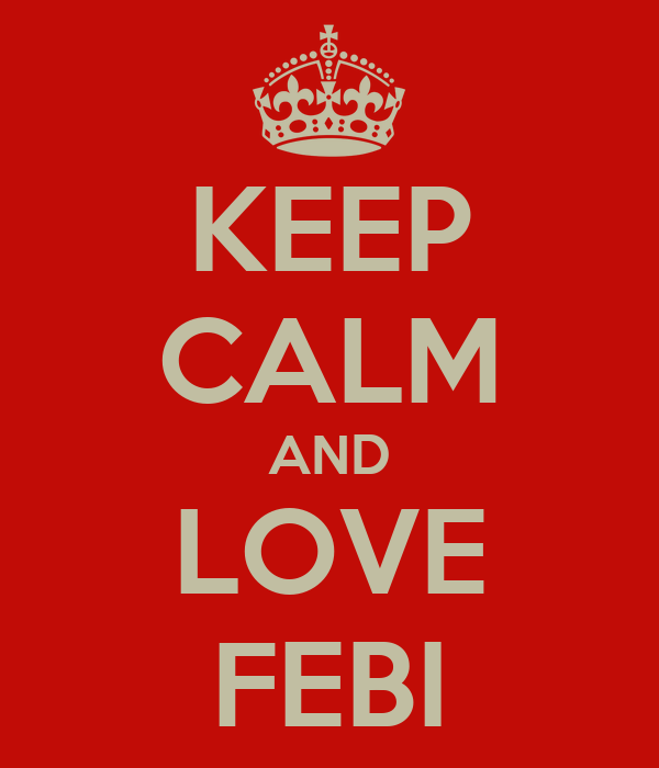KEEP CALM AND LOVE FEBI
