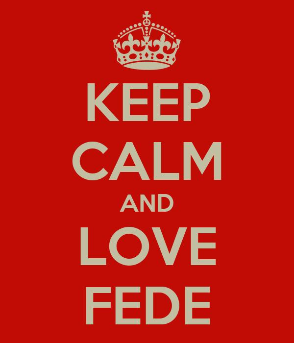 KEEP CALM AND LOVE FEDE