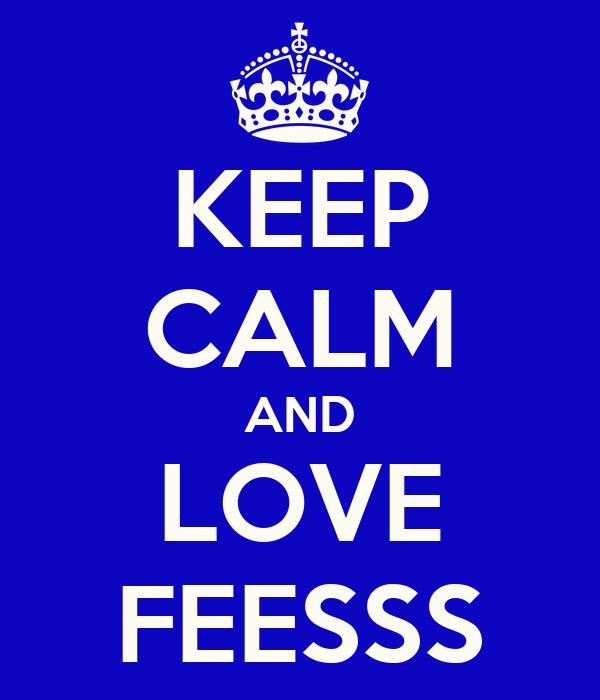 KEEP CALM AND LOVE FEESSS