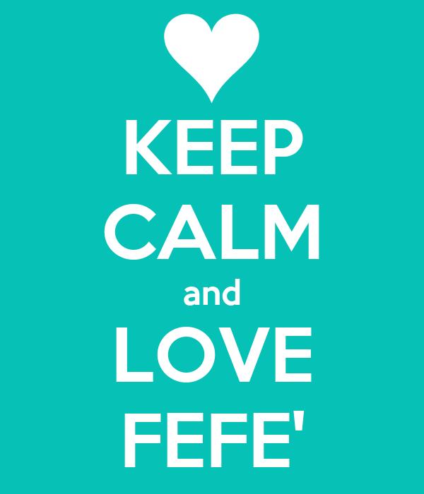 KEEP CALM and LOVE FEFE'