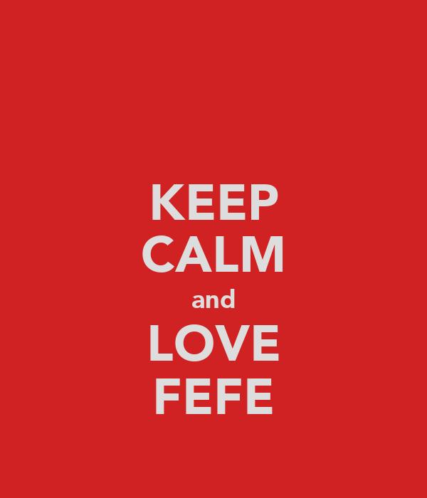 KEEP CALM and LOVE FEFE