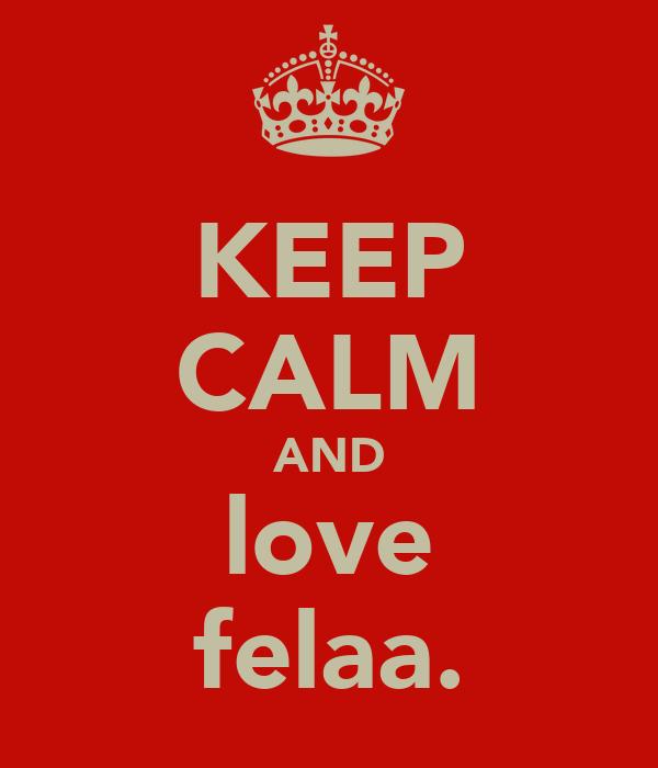 KEEP CALM AND love felaa.
