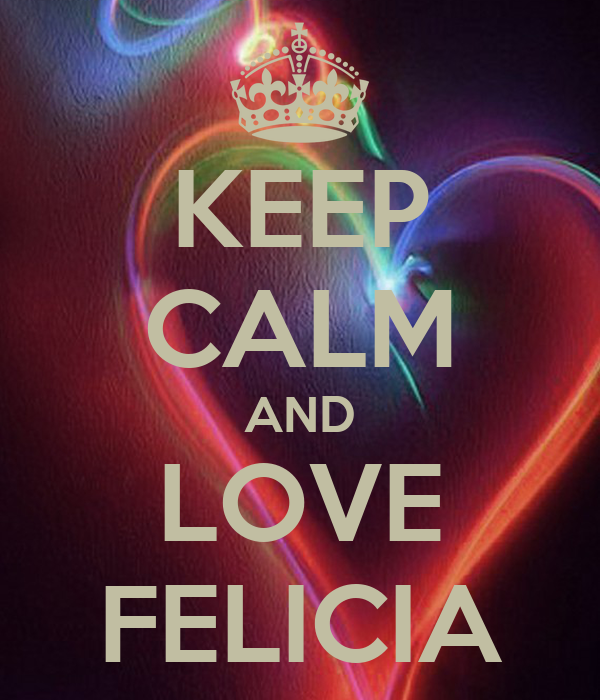 KEEP CALM AND LOVE FELICIA