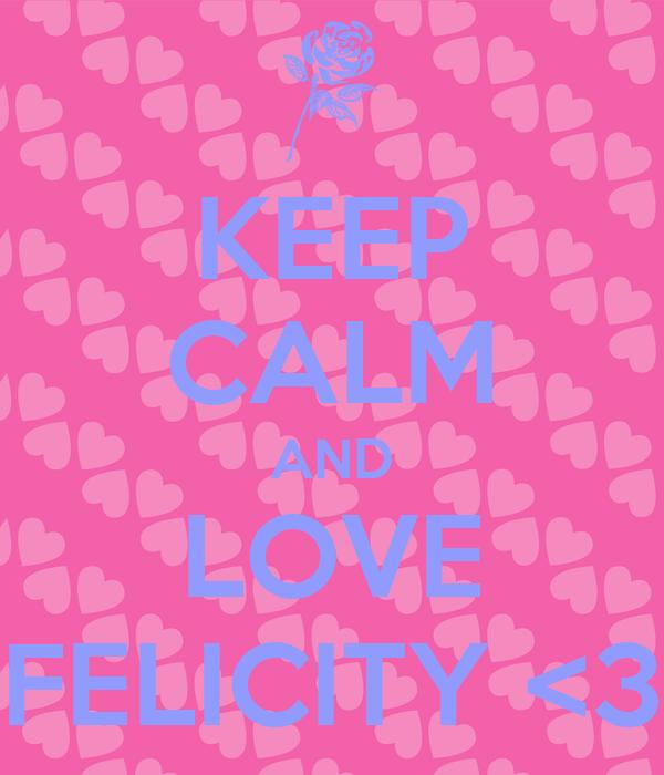 KEEP CALM AND LOVE FELICITY <3