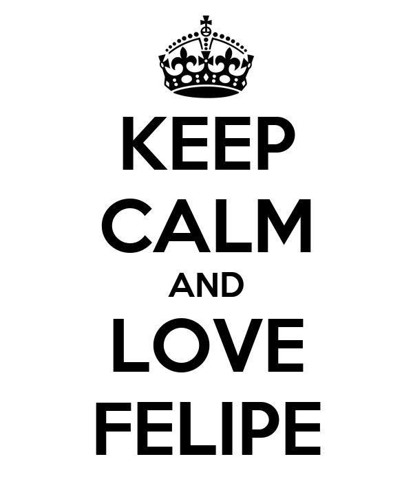 KEEP CALM AND LOVE FELIPE