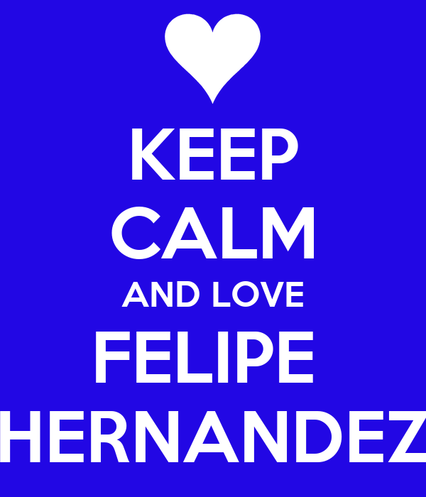KEEP CALM AND LOVE FELIPE  HERNANDEZ