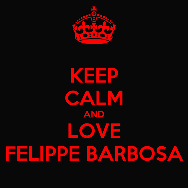 KEEP CALM AND LOVE FELIPPE BARBOSA