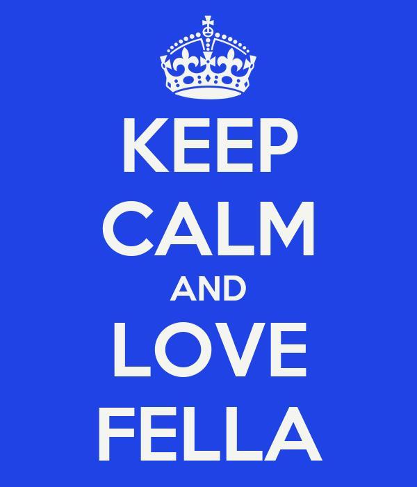 KEEP CALM AND LOVE FELLA