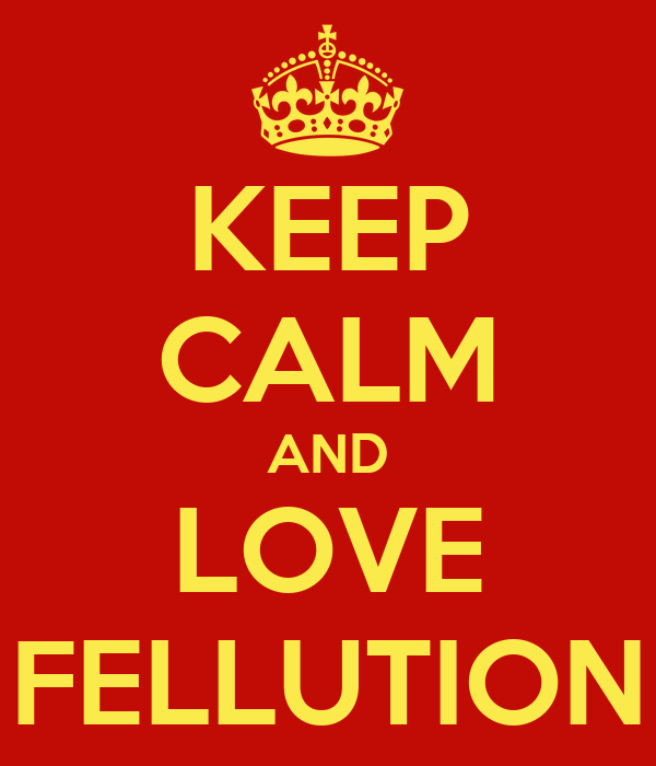 KEEP CALM AND LOVE FELLUTION