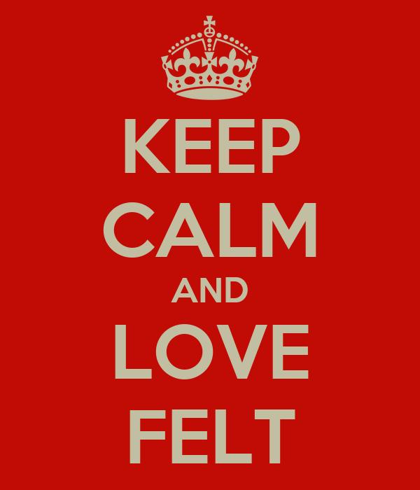 KEEP CALM AND LOVE FELT