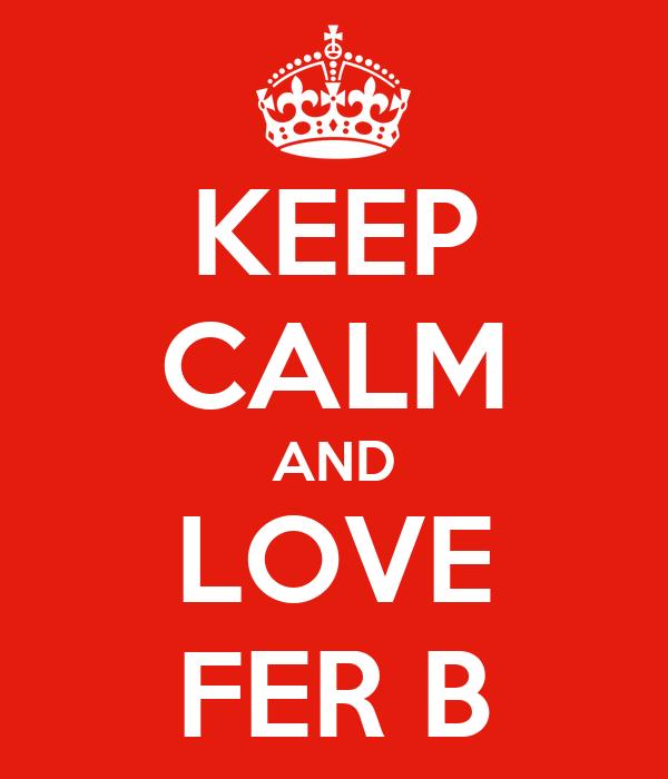 KEEP CALM AND LOVE FER B