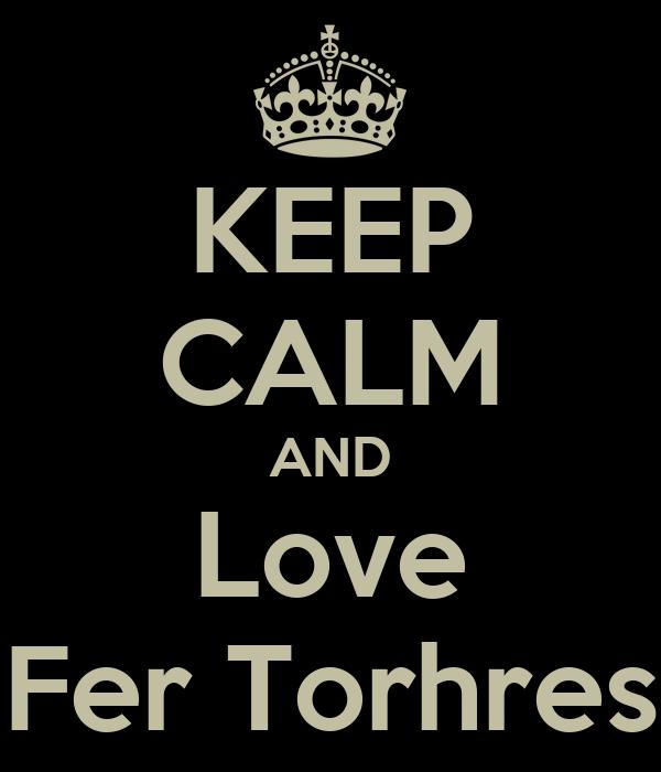 KEEP CALM AND Love Fer Torhres