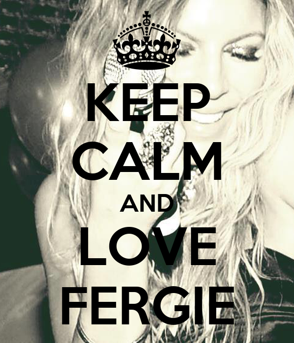 KEEP CALM AND LOVE FERGIE