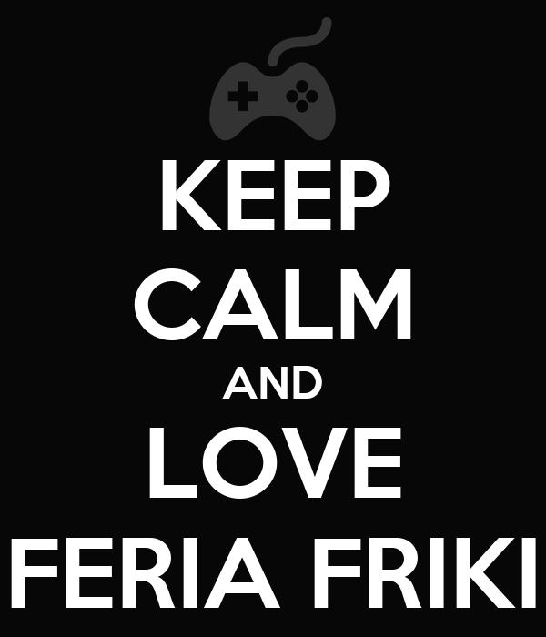 KEEP CALM AND LOVE FERIA FRIKI