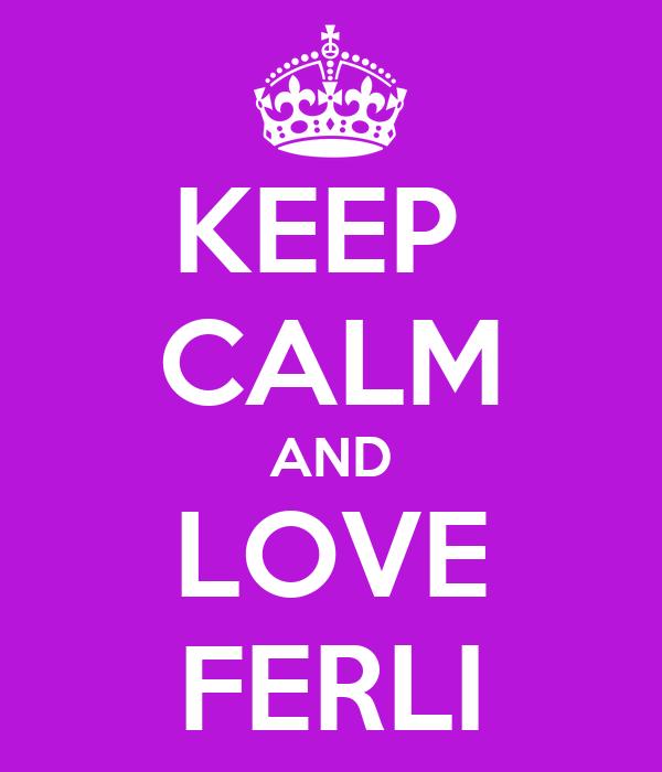 KEEP  CALM AND LOVE FERLI