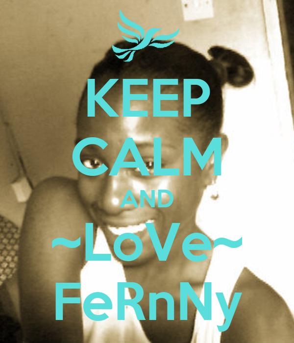 KEEP CALM AND ~LoVe~ FeRnNy