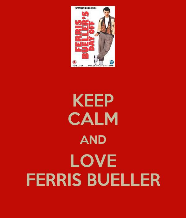 KEEP CALM AND LOVE FERRIS BUELLER