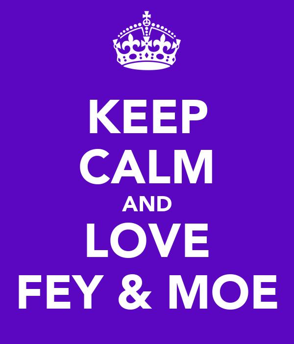 KEEP CALM AND LOVE FEY & MOE