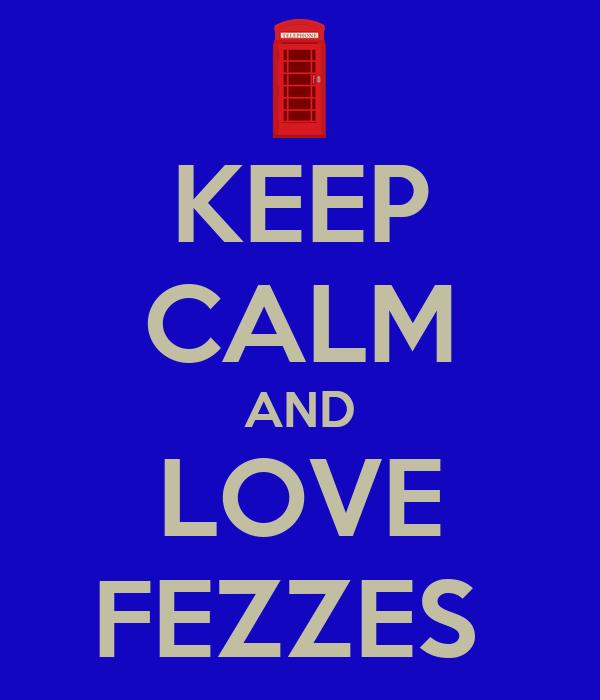 KEEP CALM AND LOVE FEZZES