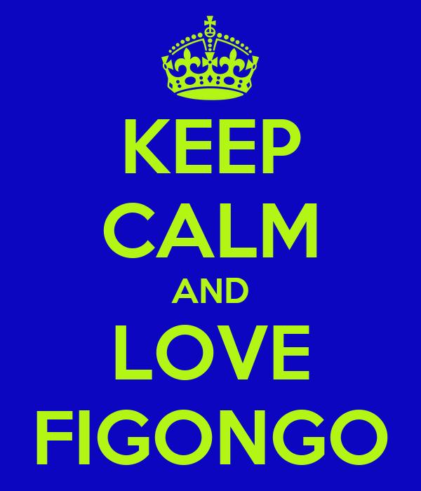 KEEP CALM AND LOVE FIGONGO
