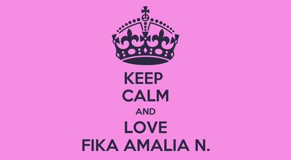 KEEP  CALM AND LOVE FIKA AMALIA N.