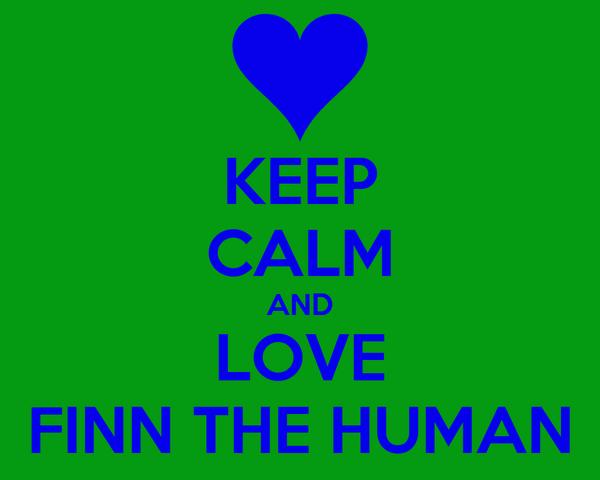 KEEP CALM AND LOVE FINN THE HUMAN