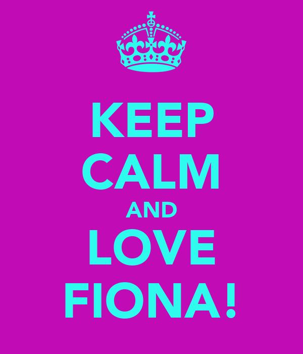 KEEP CALM AND LOVE FIONA!
