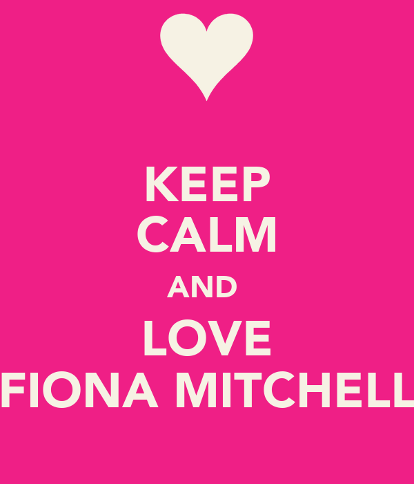 KEEP CALM AND  LOVE FIONA MITCHELL
