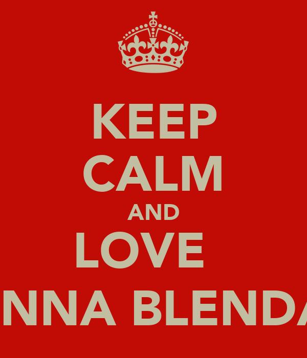 KEEP CALM AND LOVE   FIONNA BLENDA ;;)