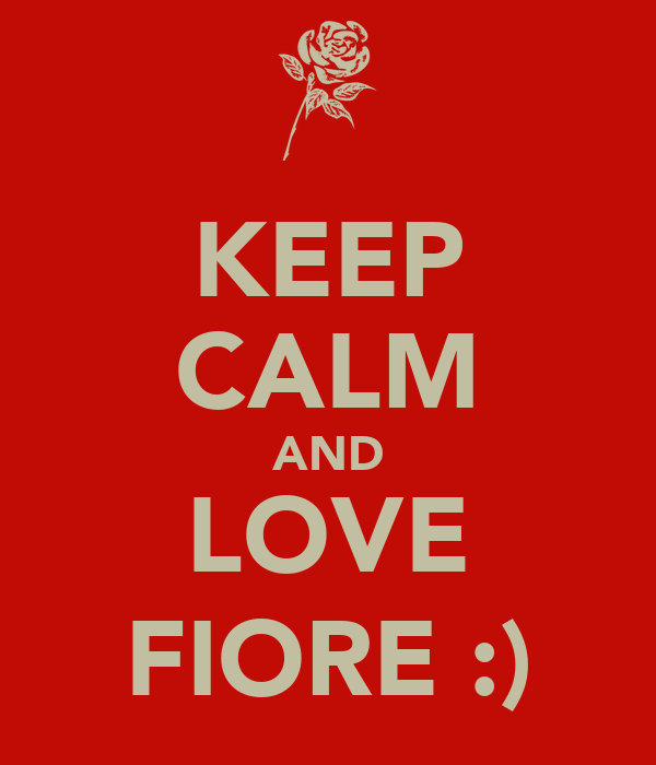 KEEP CALM AND LOVE FIORE :)
