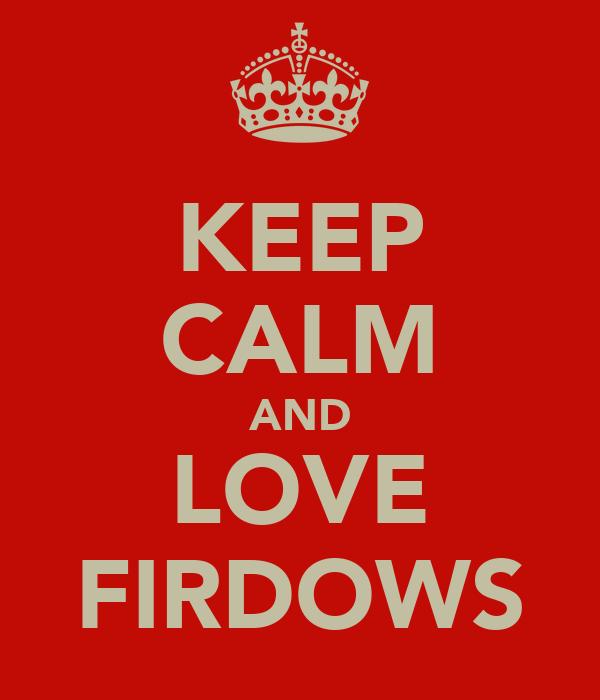 KEEP CALM AND LOVE FIRDOWS