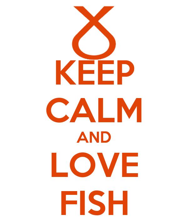 KEEP CALM AND LOVE FISH