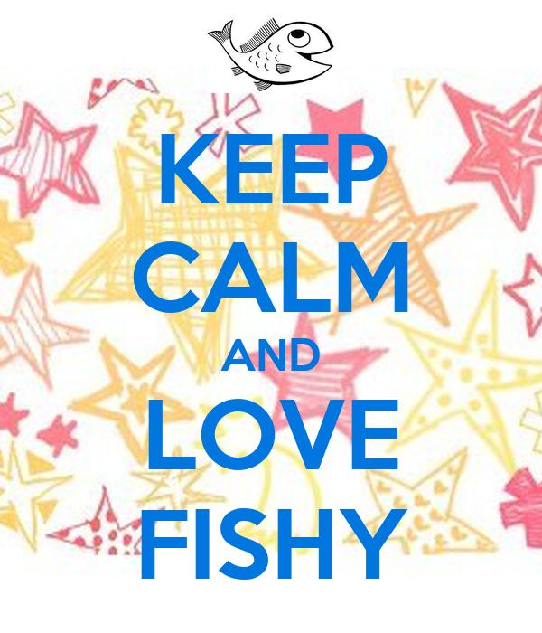 KEEP CALM AND LOVE FISHY