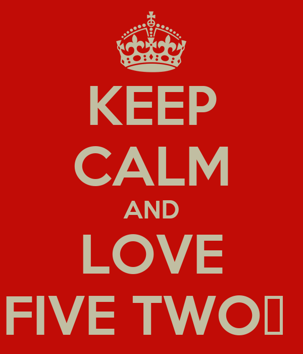 KEEP CALM AND LOVE FIVE TWO♥