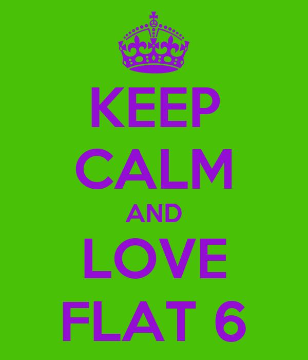 KEEP CALM AND LOVE FLAT 6