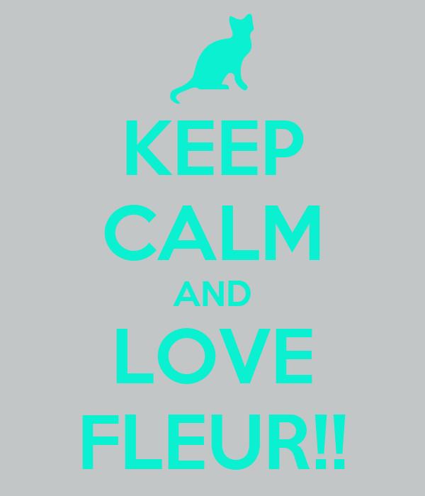 KEEP CALM AND LOVE FLEUR!!