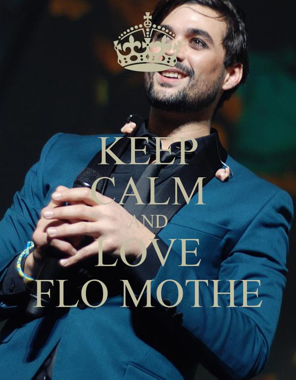 KEEP CALM AND LOVE FLO MOTHE