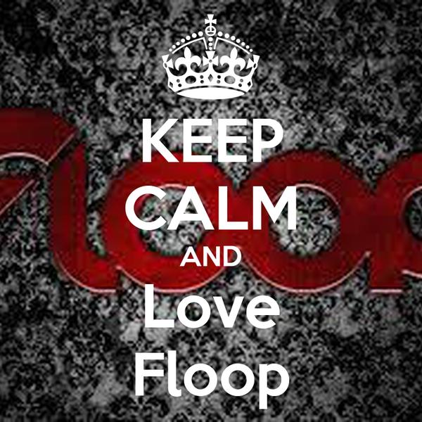 KEEP CALM AND Love Floop