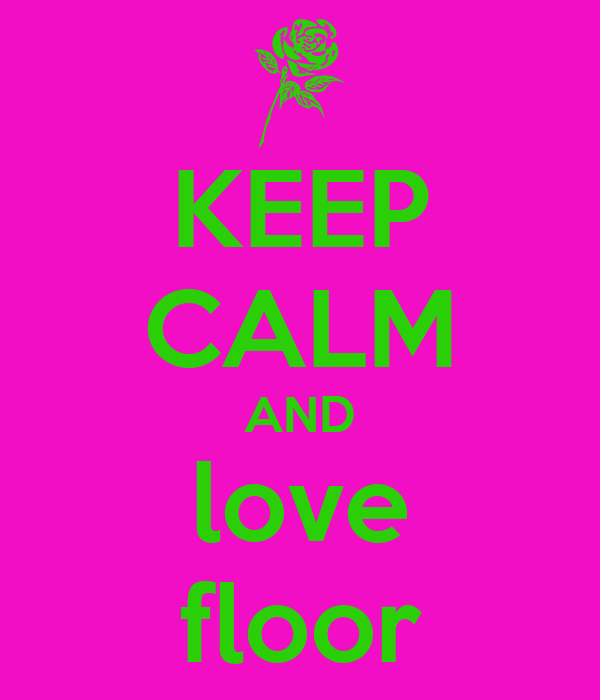 KEEP CALM AND love floor