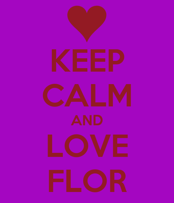 KEEP CALM AND LOVE FLOR