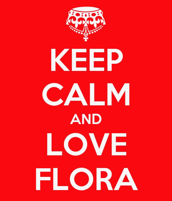 KEEP CALM AND LOVE FLORA