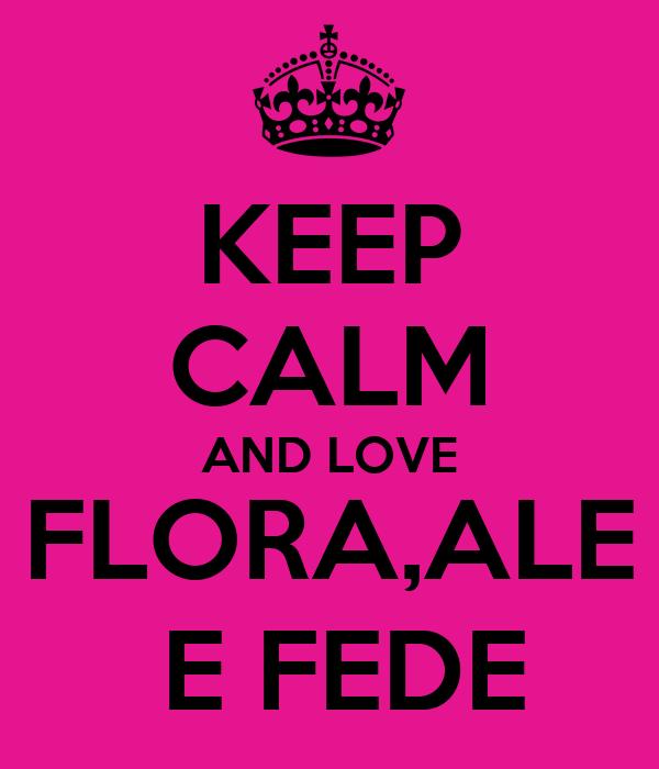 KEEP CALM AND LOVE FLORA,ALE  E FEDE