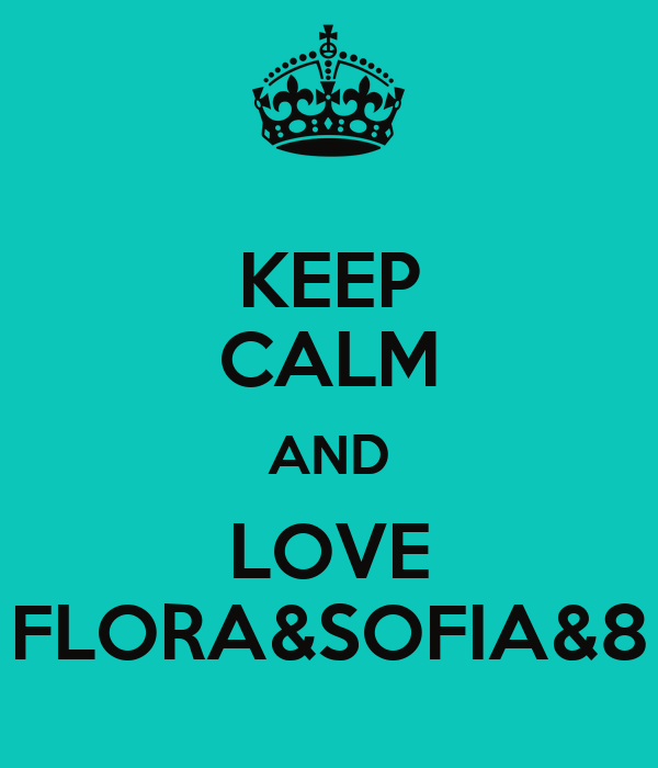 KEEP CALM AND LOVE FLORA&SOFIA&8