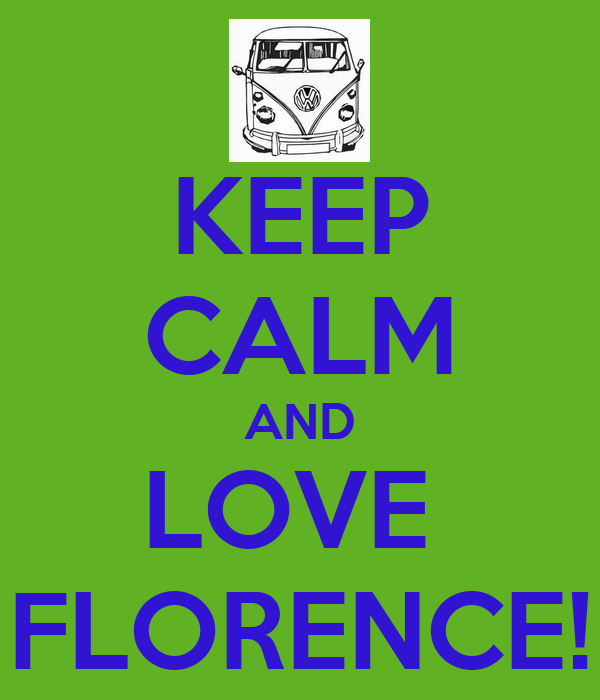 KEEP CALM AND LOVE  FLORENCE!