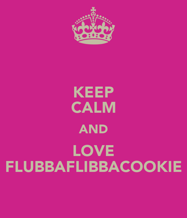 KEEP CALM AND LOVE FLUBBAFLIBBACOOKIE