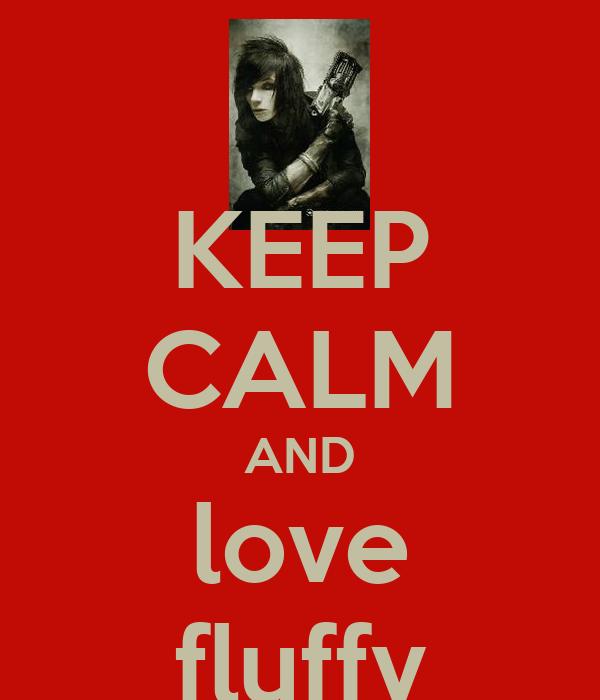 KEEP CALM AND love fluffy