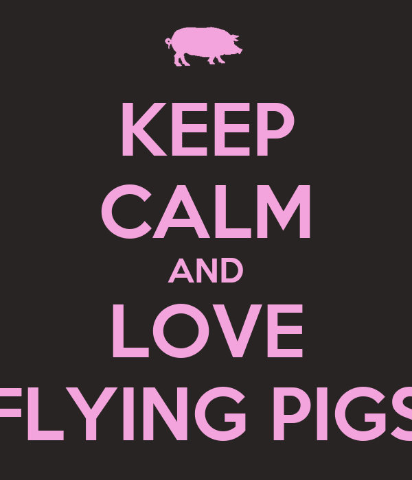 KEEP CALM AND LOVE FLYING PIGS