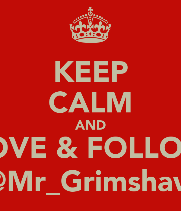 KEEP CALM AND LOVE & FOLLOW @Mr_Grimshaw