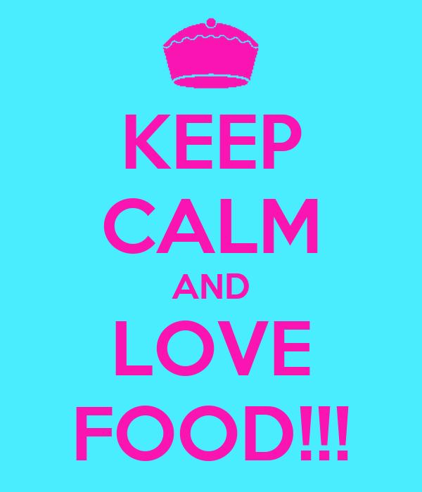 KEEP CALM AND LOVE FOOD!!!