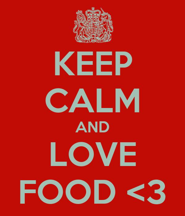 KEEP CALM AND LOVE FOOD <3